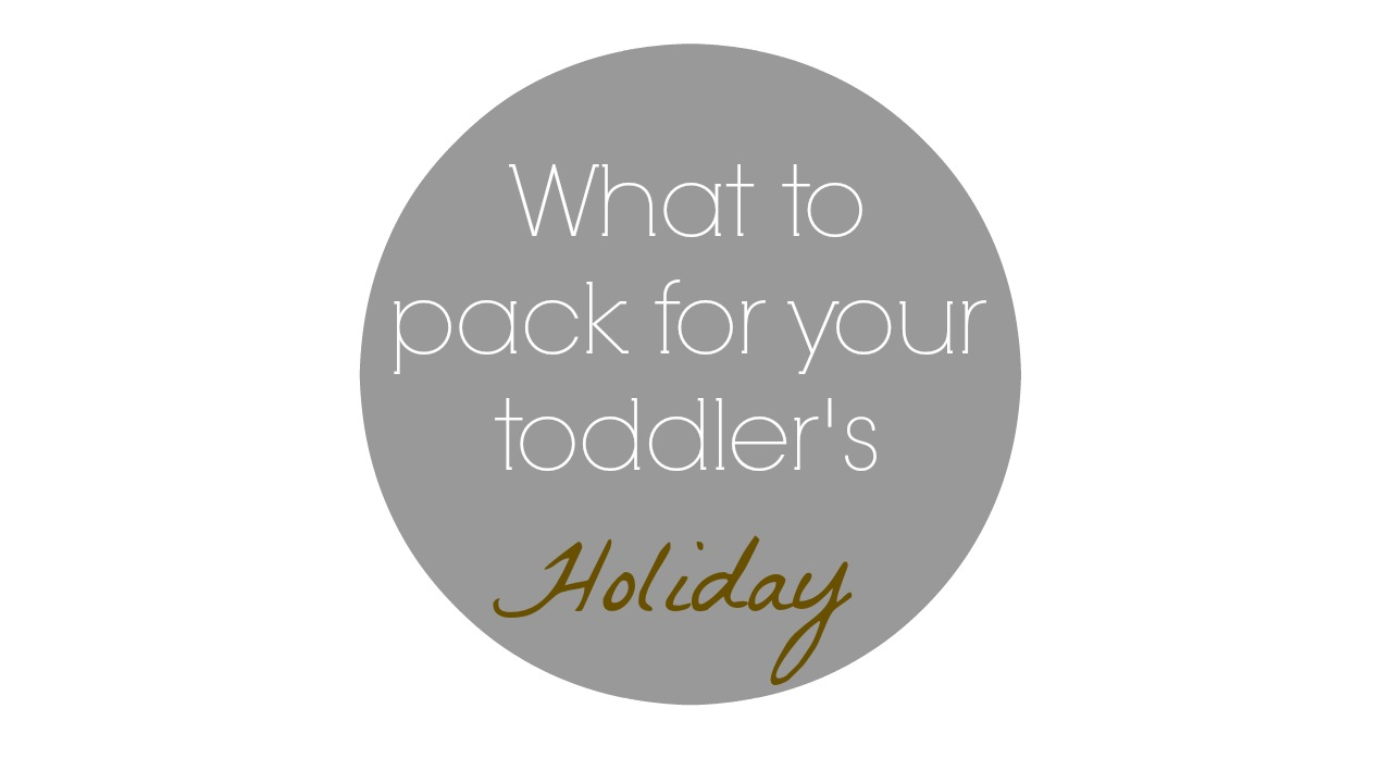 What to pack for your toddler's holiday – TRAVEL SERIES